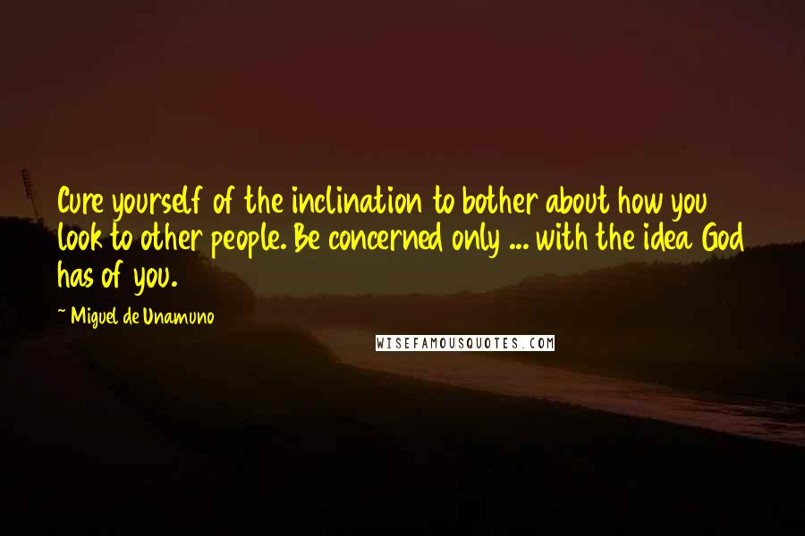 Miguel De Unamuno quotes: Cure yourself of the inclination to bother about how you look to other people. Be concerned only ... with the idea God has of you.