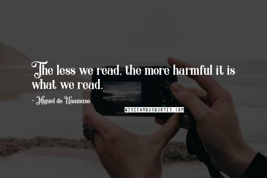 Miguel De Unamuno quotes: The less we read, the more harmful it is what we read.