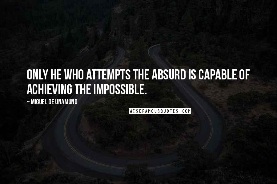 Miguel De Unamuno quotes: Only he who attempts the absurd is capable of achieving the impossible.