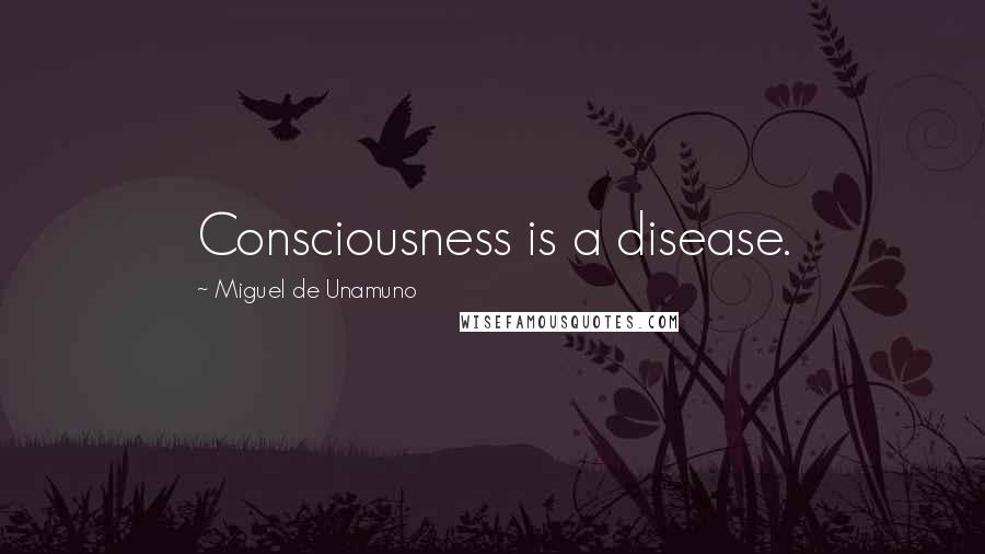 Miguel De Unamuno quotes: Consciousness is a disease.