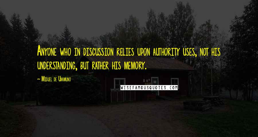 Miguel De Unamuno quotes: Anyone who in discussion relies upon authority uses, not his understanding, but rather his memory.