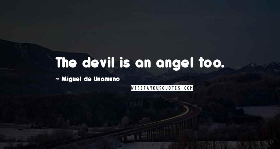 Miguel De Unamuno quotes: The devil is an angel too.