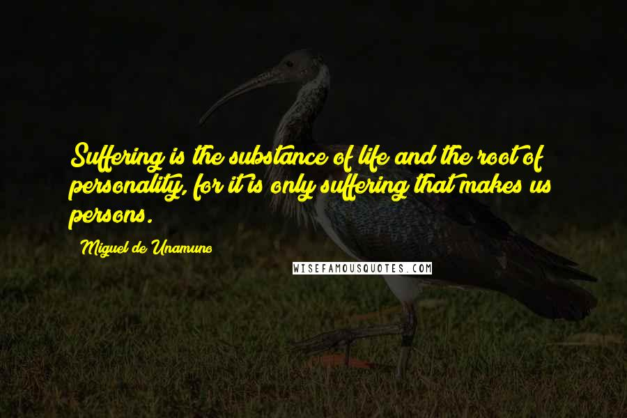 Miguel De Unamuno quotes: Suffering is the substance of life and the root of personality, for it is only suffering that makes us persons.