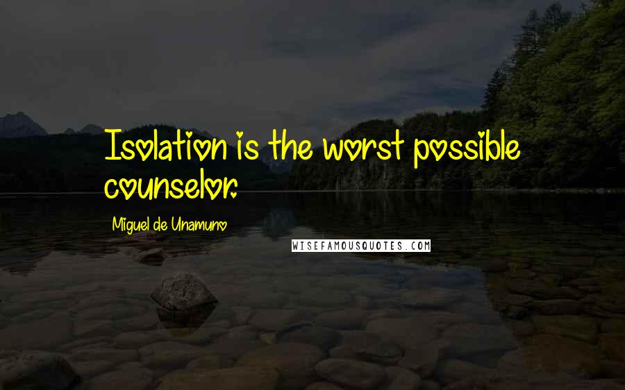 Miguel De Unamuno quotes: Isolation is the worst possible counselor.