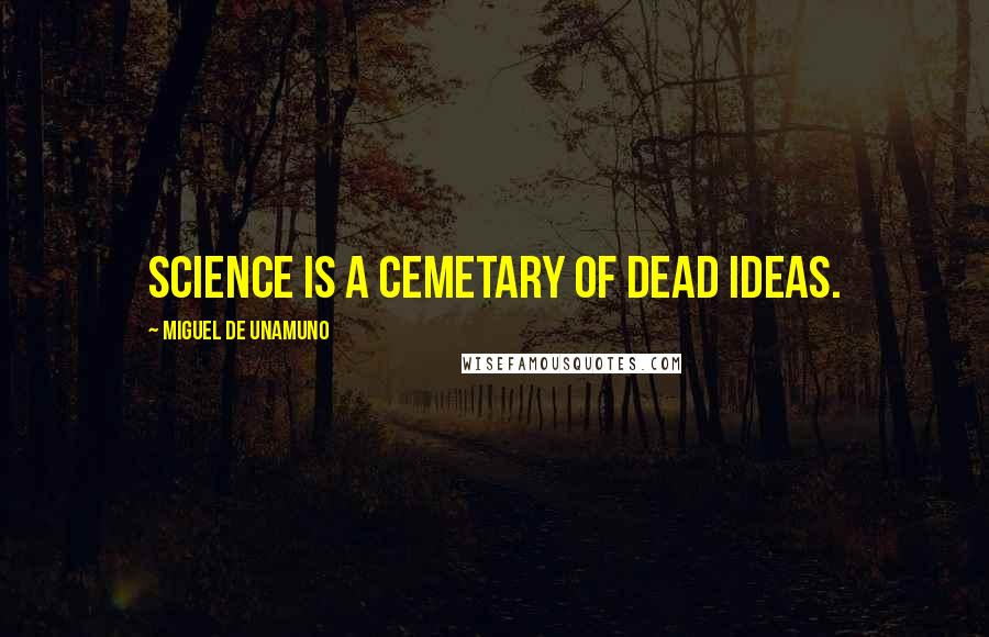 Miguel De Unamuno quotes: Science is a cemetary of dead ideas.