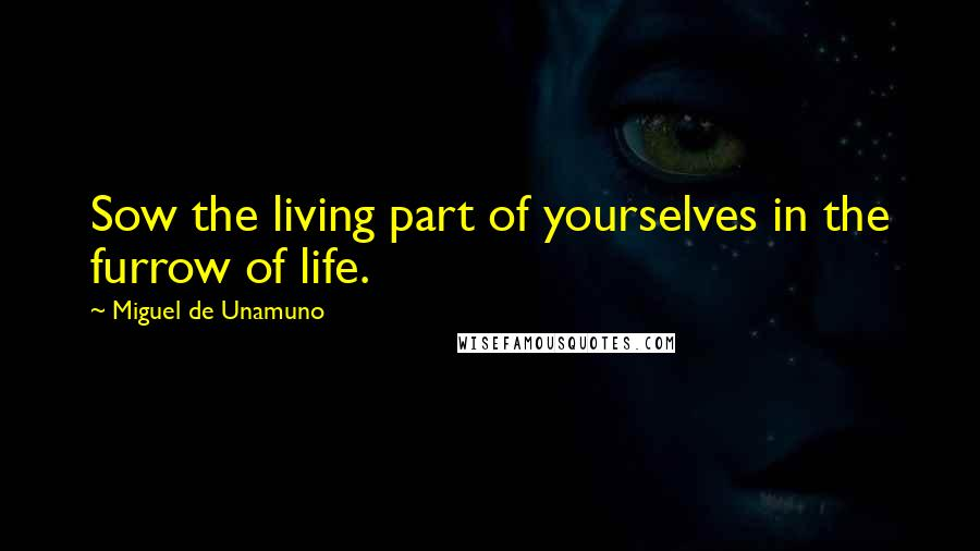Miguel De Unamuno quotes: Sow the living part of yourselves in the furrow of life.