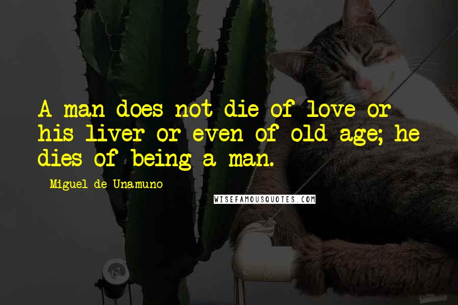 Miguel De Unamuno quotes: A man does not die of love or his liver or even of old age; he dies of being a man.