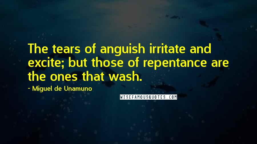 Miguel De Unamuno quotes: The tears of anguish irritate and excite; but those of repentance are the ones that wash.