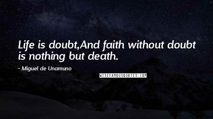 Miguel De Unamuno quotes: Life is doubt,And faith without doubt is nothing but death.