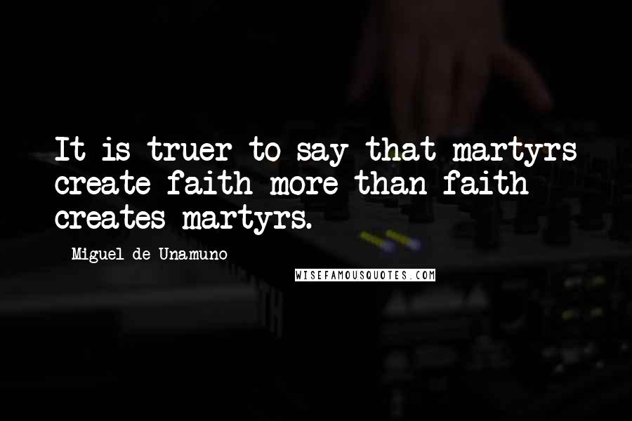 Miguel De Unamuno quotes: It is truer to say that martyrs create faith more than faith creates martyrs.