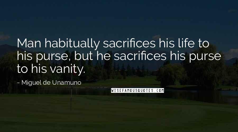 Miguel De Unamuno quotes: Man habitually sacrifices his life to his purse, but he sacrifices his purse to his vanity.