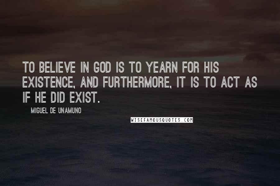 Miguel De Unamuno quotes: To believe in God is to yearn for His existence, and furthermore, it is to act as if He did exist.