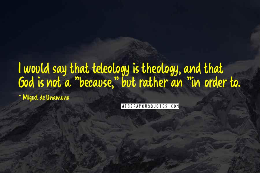 """Miguel De Unamuno quotes: I would say that teleology is theology, and that God is not a """"because,"""" but rather an """"in order to."""