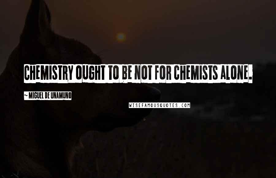 Miguel De Unamuno quotes: Chemistry ought to be not for chemists alone.