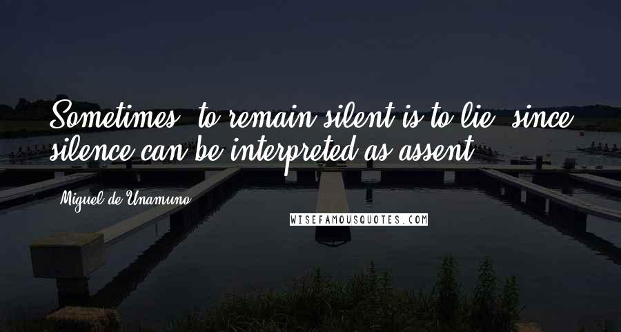 Miguel De Unamuno quotes: Sometimes, to remain silent is to lie, since silence can be interpreted as assent.