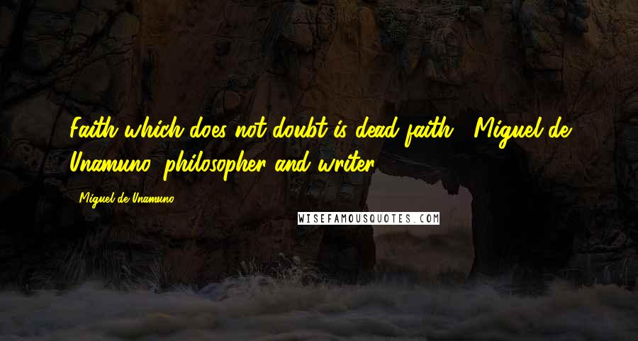 Miguel De Unamuno quotes: Faith which does not doubt is dead faith. -Miguel de Unamuno, philosopher and writer (1864-1936)