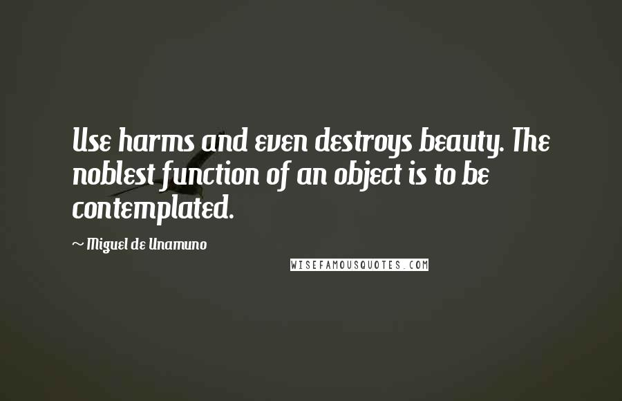 Miguel De Unamuno quotes: Use harms and even destroys beauty. The noblest function of an object is to be contemplated.