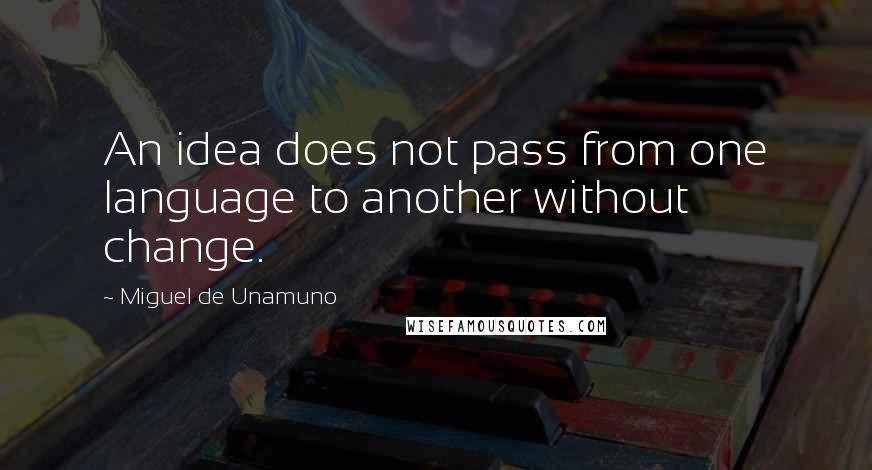 Miguel De Unamuno quotes: An idea does not pass from one language to another without change.