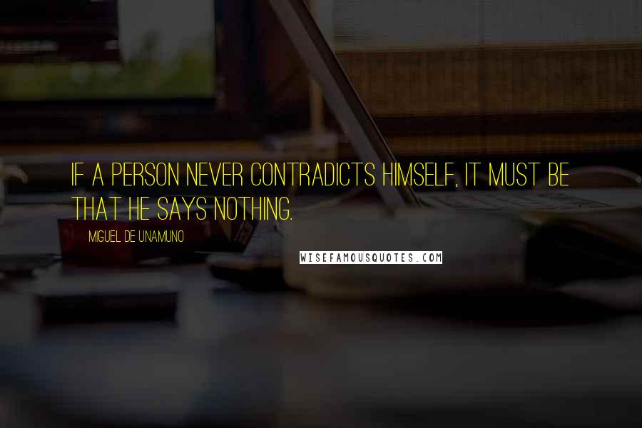 Miguel De Unamuno quotes: If a person never contradicts himself, it must be that he says nothing.