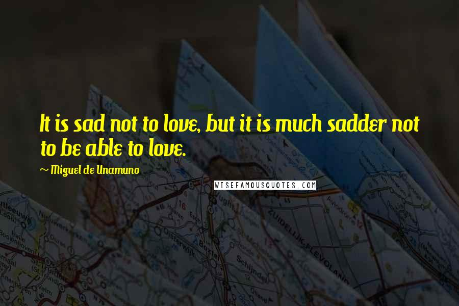 Miguel De Unamuno quotes: It is sad not to love, but it is much sadder not to be able to love.