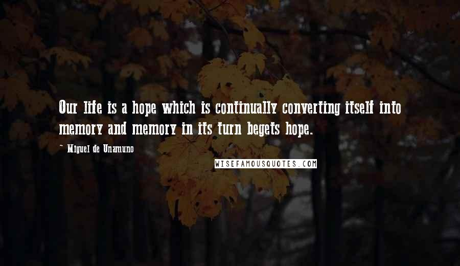 Miguel De Unamuno quotes: Our life is a hope which is continually converting itself into memory and memory in its turn begets hope.