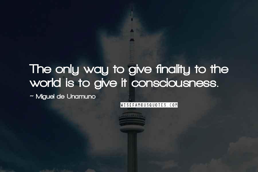 Miguel De Unamuno quotes: The only way to give finality to the world is to give it consciousness.