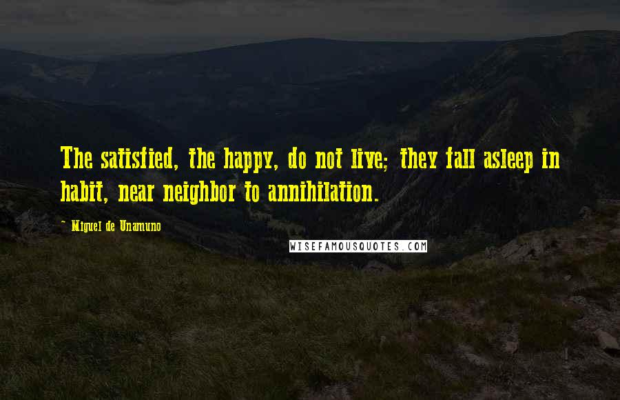 Miguel De Unamuno quotes: The satisfied, the happy, do not live; they fall asleep in habit, near neighbor to annihilation.