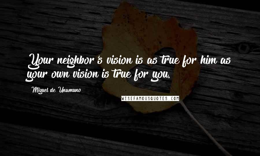 Miguel De Unamuno quotes: Your neighbor's vision is as true for him as your own vision is true for you.