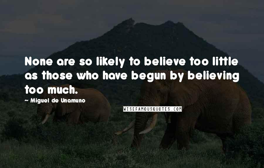 Miguel De Unamuno quotes: None are so likely to believe too little as those who have begun by believing too much.