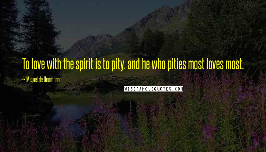Miguel De Unamuno quotes: To love with the spirit is to pity, and he who pities most loves most.