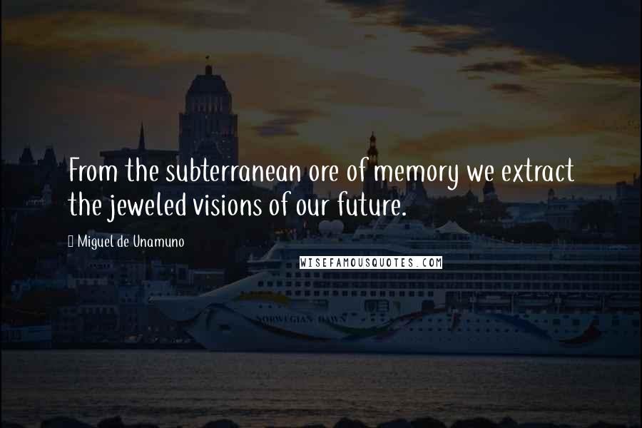 Miguel De Unamuno quotes: From the subterranean ore of memory we extract the jeweled visions of our future.
