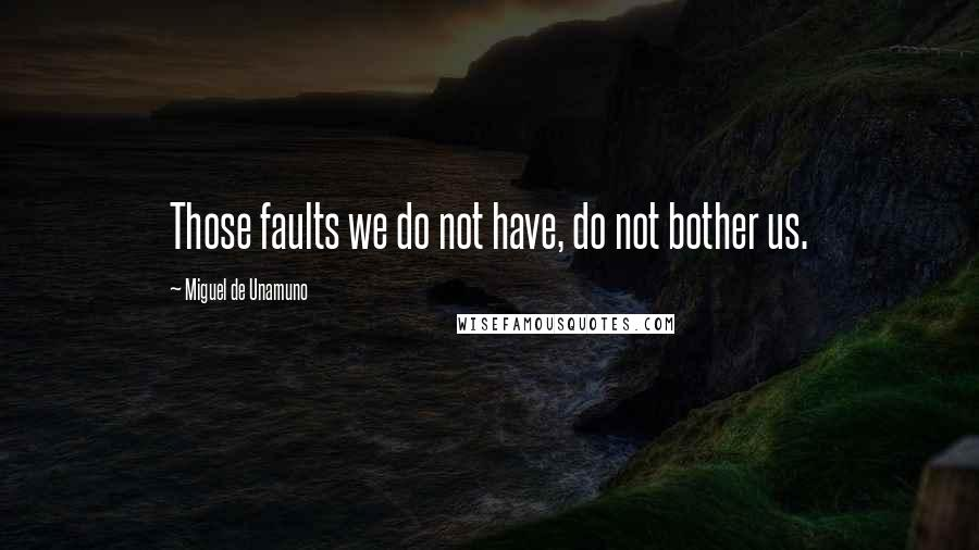 Miguel De Unamuno quotes: Those faults we do not have, do not bother us.