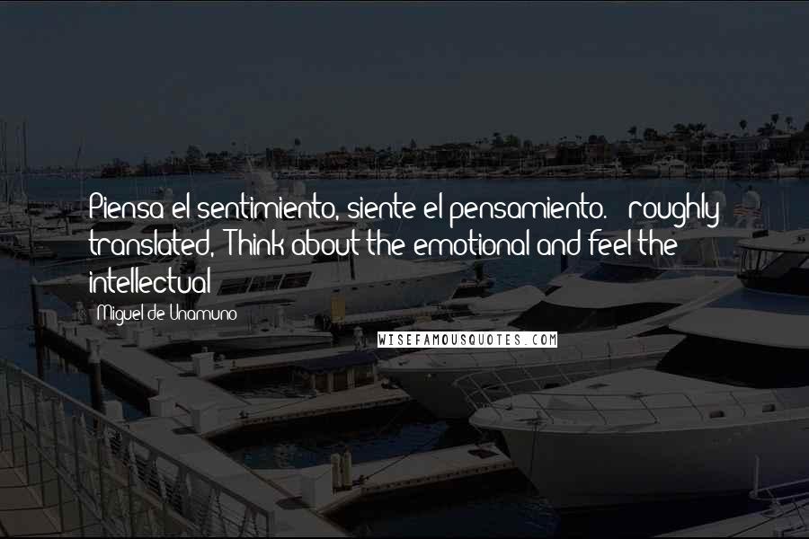 """Miguel De Unamuno quotes: Piensa el sentimiento, siente el pensamiento."""" (roughly translated, """"Think about the emotional and feel the intellectual"""")"""