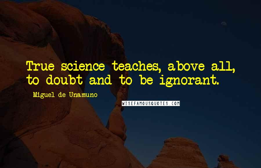 Miguel De Unamuno quotes: True science teaches, above all, to doubt and to be ignorant.