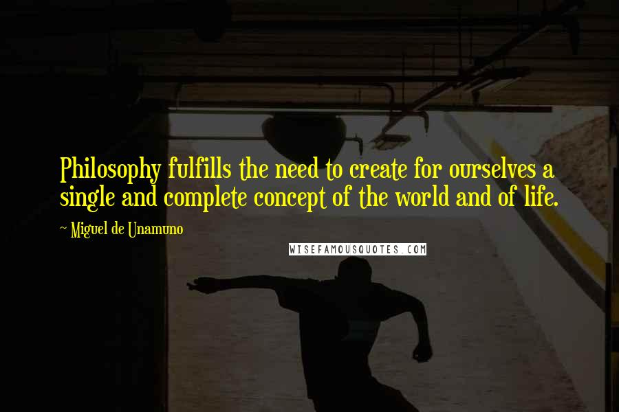 Miguel De Unamuno quotes: Philosophy fulfills the need to create for ourselves a single and complete concept of the world and of life.