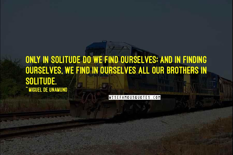 Miguel De Unamuno quotes: Only in solitude do we find ourselves; and in finding ourselves, we find in ourselves all our brothers in solitude.