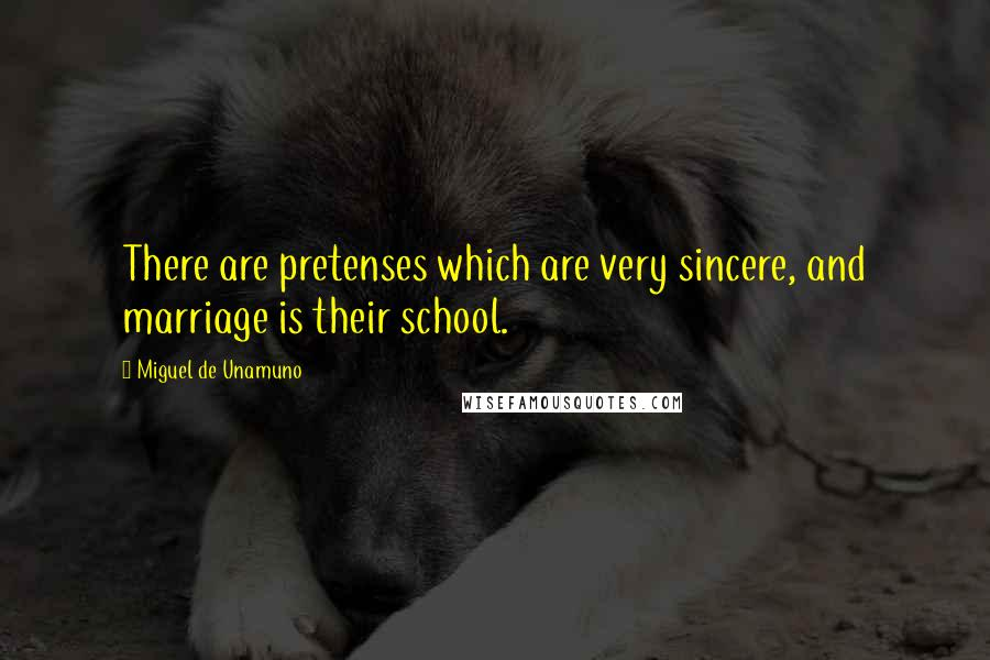 Miguel De Unamuno quotes: There are pretenses which are very sincere, and marriage is their school.