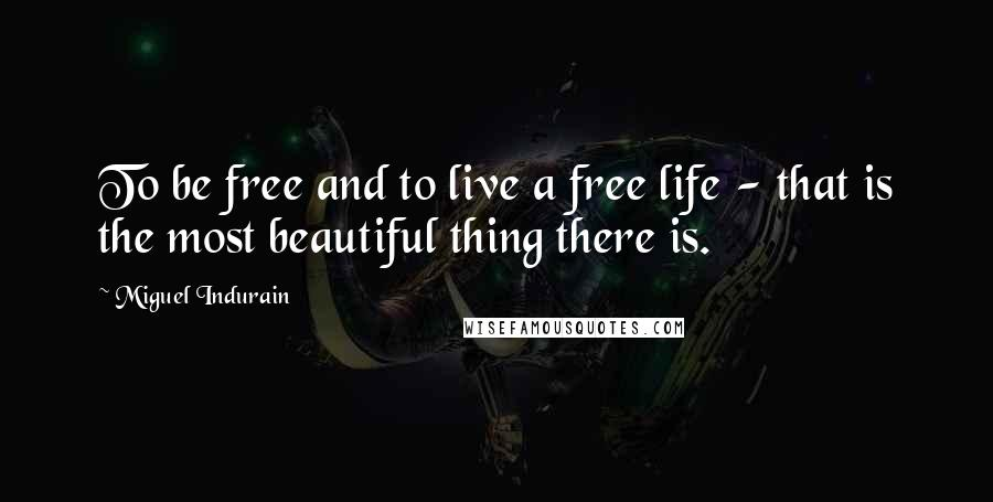 Miguel Indurain quotes: To be free and to live a free life - that is the most beautiful thing there is.