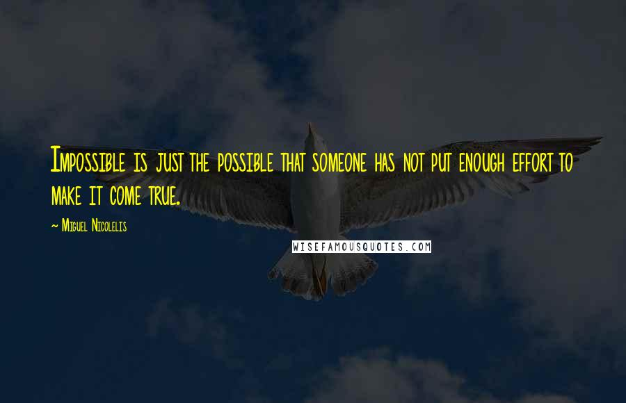 Miguel Nicolelis quotes: Impossible is just the possible that someone has not put enough effort to make it come true.