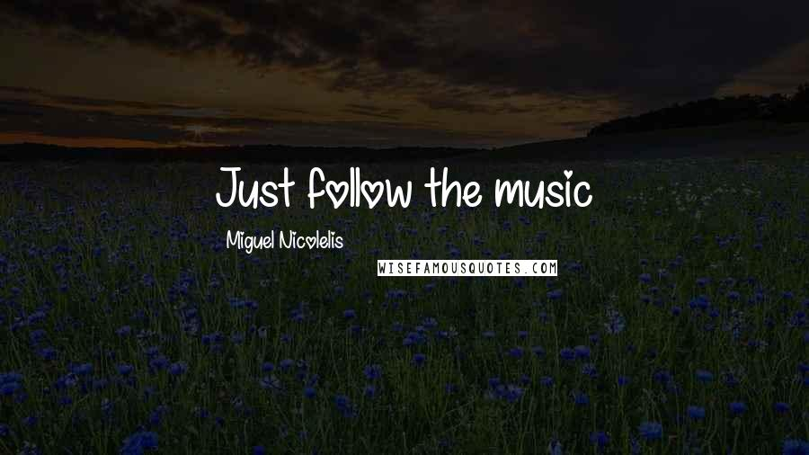 Miguel Nicolelis quotes: Just follow the music