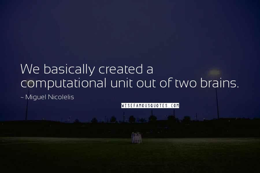 Miguel Nicolelis quotes: We basically created a computational unit out of two brains.