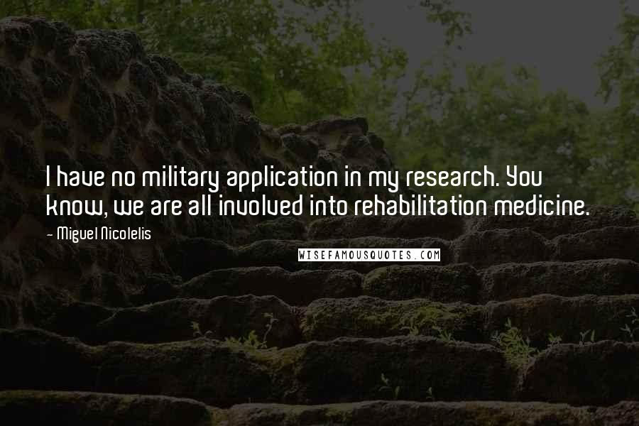 Miguel Nicolelis quotes: I have no military application in my research. You know, we are all involved into rehabilitation medicine.