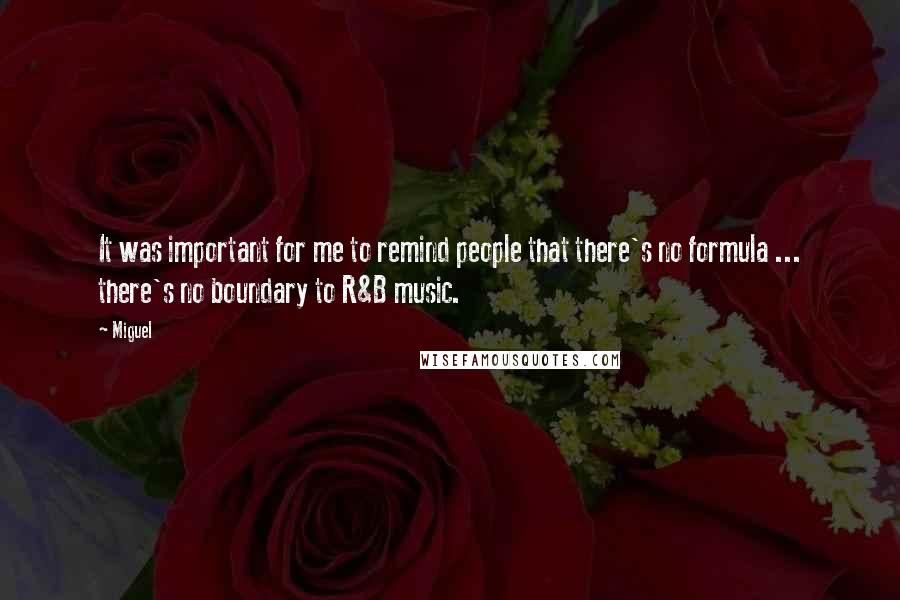 Miguel quotes: It was important for me to remind people that there's no formula ... there's no boundary to R&B music.