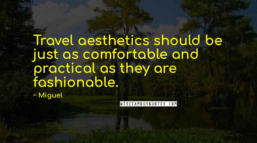 Miguel quotes: Travel aesthetics should be just as comfortable and practical as they are fashionable.
