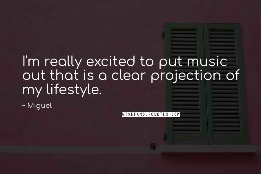 Miguel quotes: I'm really excited to put music out that is a clear projection of my lifestyle.