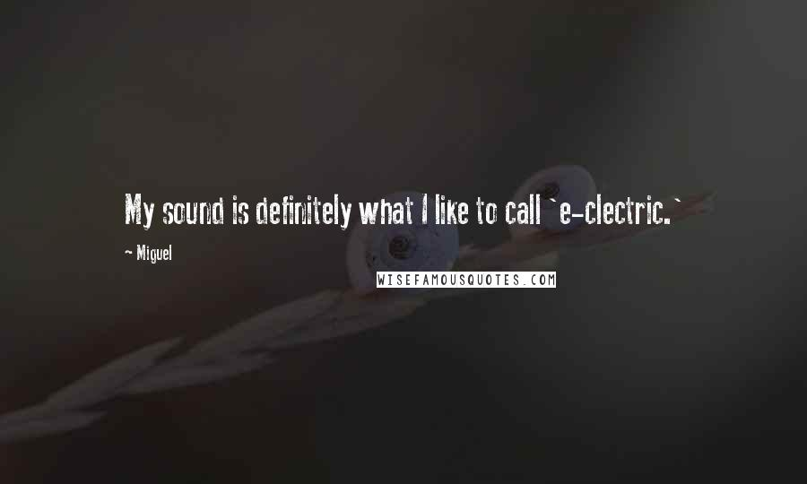 Miguel quotes: My sound is definitely what I like to call 'e-clectric.'