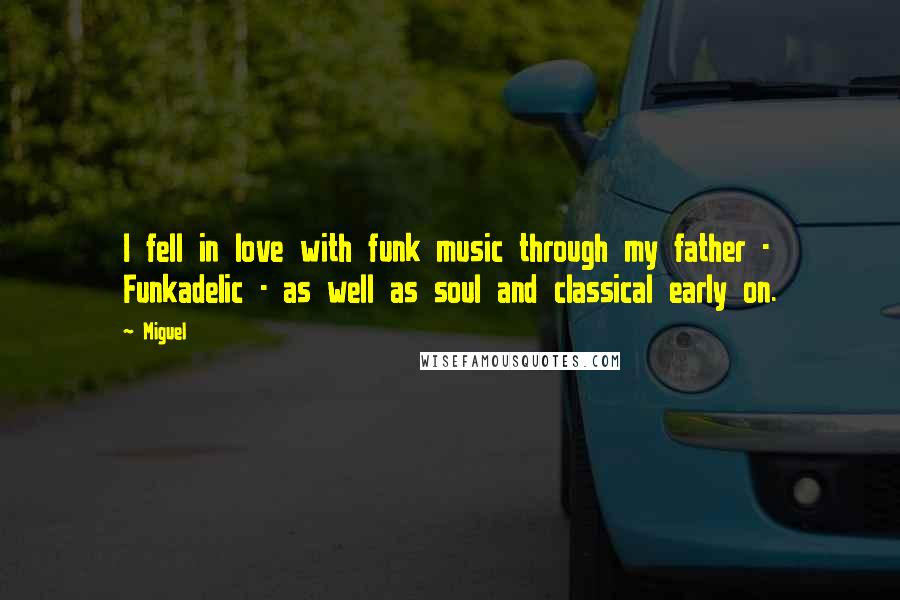 Miguel quotes: I fell in love with funk music through my father - Funkadelic - as well as soul and classical early on.