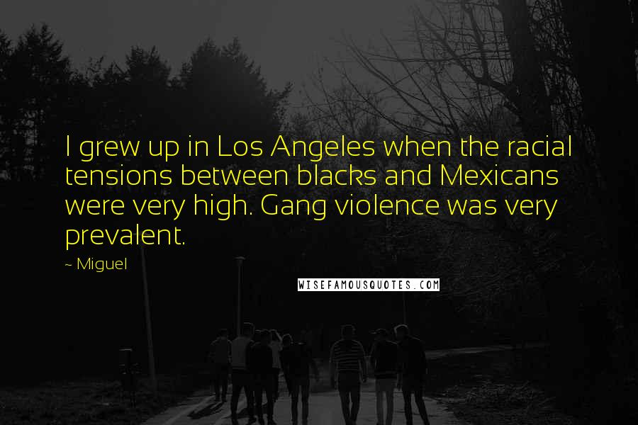 Miguel quotes: I grew up in Los Angeles when the racial tensions between blacks and Mexicans were very high. Gang violence was very prevalent.