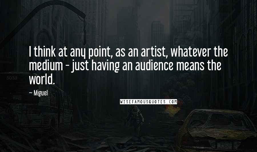 Miguel quotes: I think at any point, as an artist, whatever the medium - just having an audience means the world.