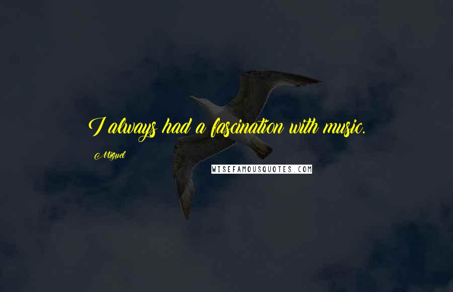 Miguel quotes: I always had a fascination with music.